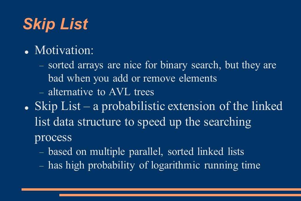 Skip List Motivation: sorted arrays are nice for binary search, but they are bad when you add or remove elements.