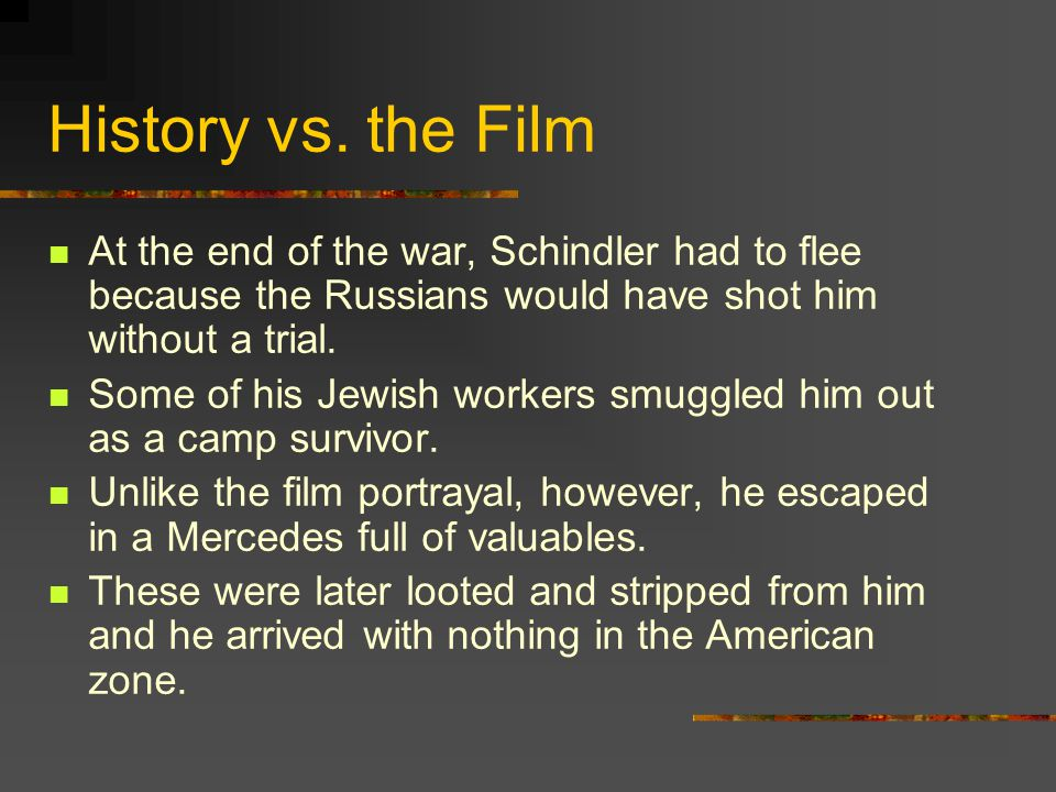History vs. the Film At the end of the war, Schindler had to flee because the Russians would have shot him without a trial.
