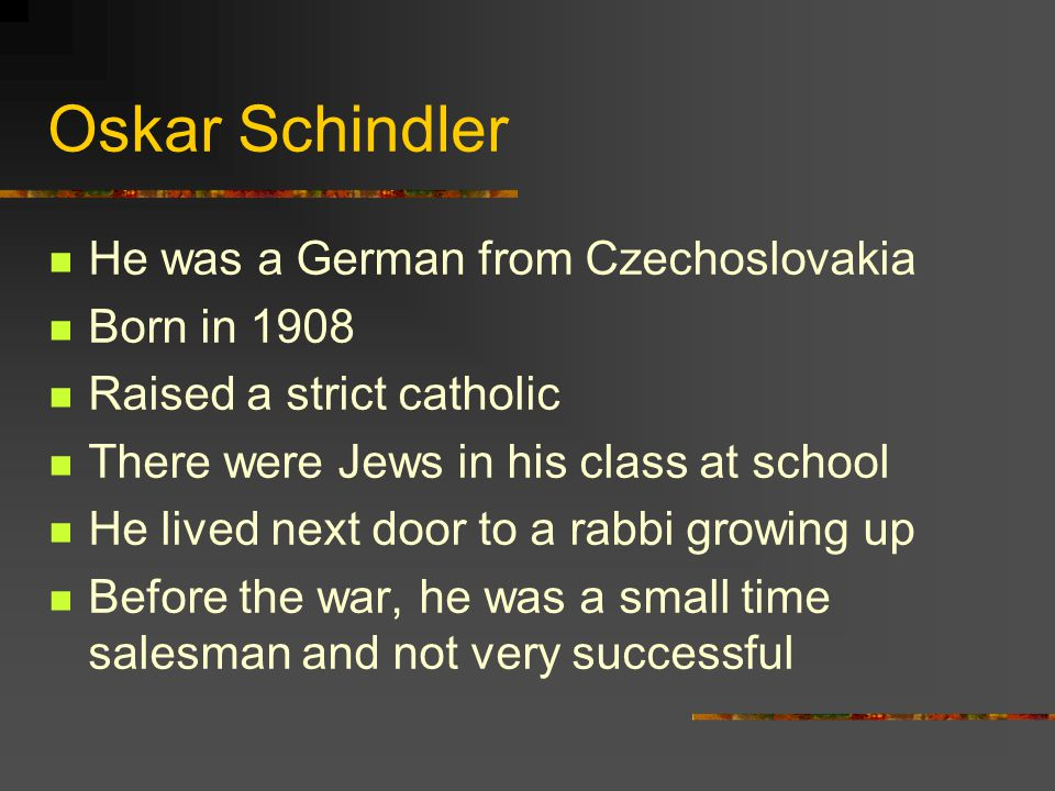 Oskar Schindler He was a German from Czechoslovakia Born in 1908