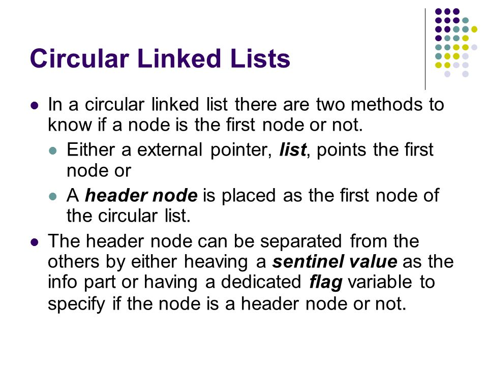 Circular Linked Lists In a circular linked list there are two methods to know if a node is the first node or not.