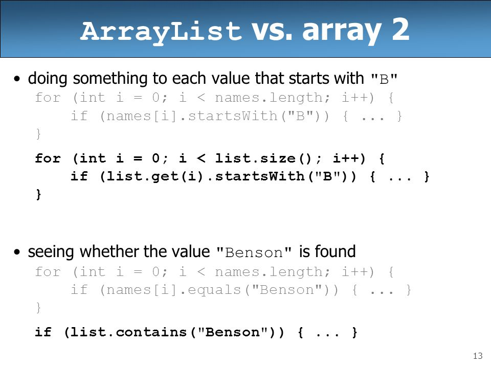 ArrayList vs. array 2 doing something to each value that starts with B for (int i = 0; i < names.length; i++) {