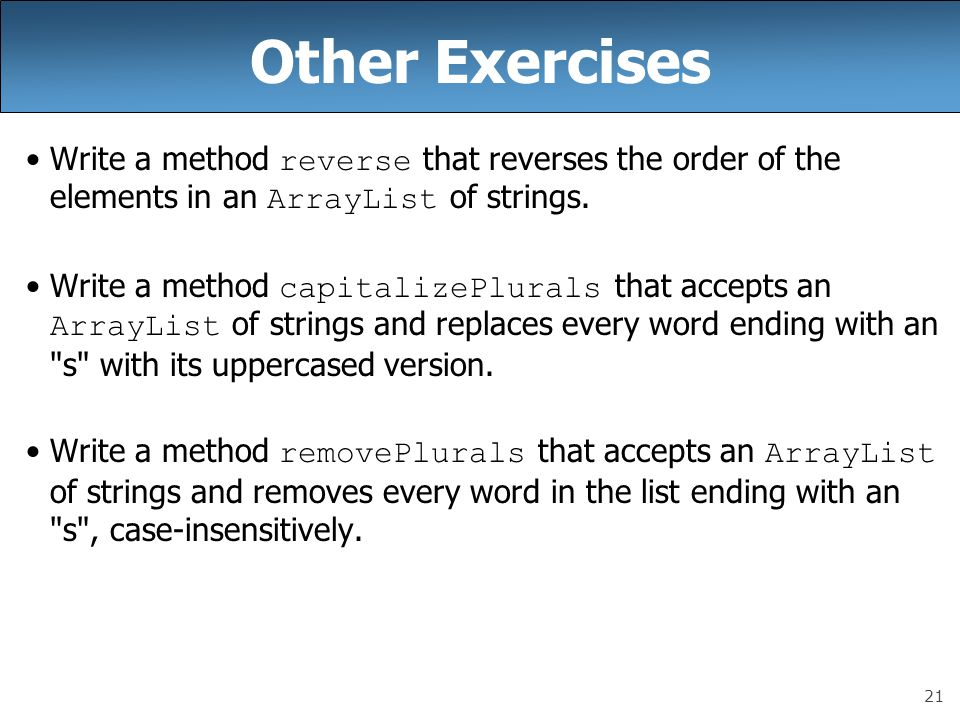Other Exercises Write a method reverse that reverses the order of the elements in an ArrayList of strings.