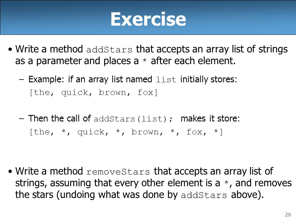Exercise Write a method addStars that accepts an array list of strings as a parameter and places a * after each element.