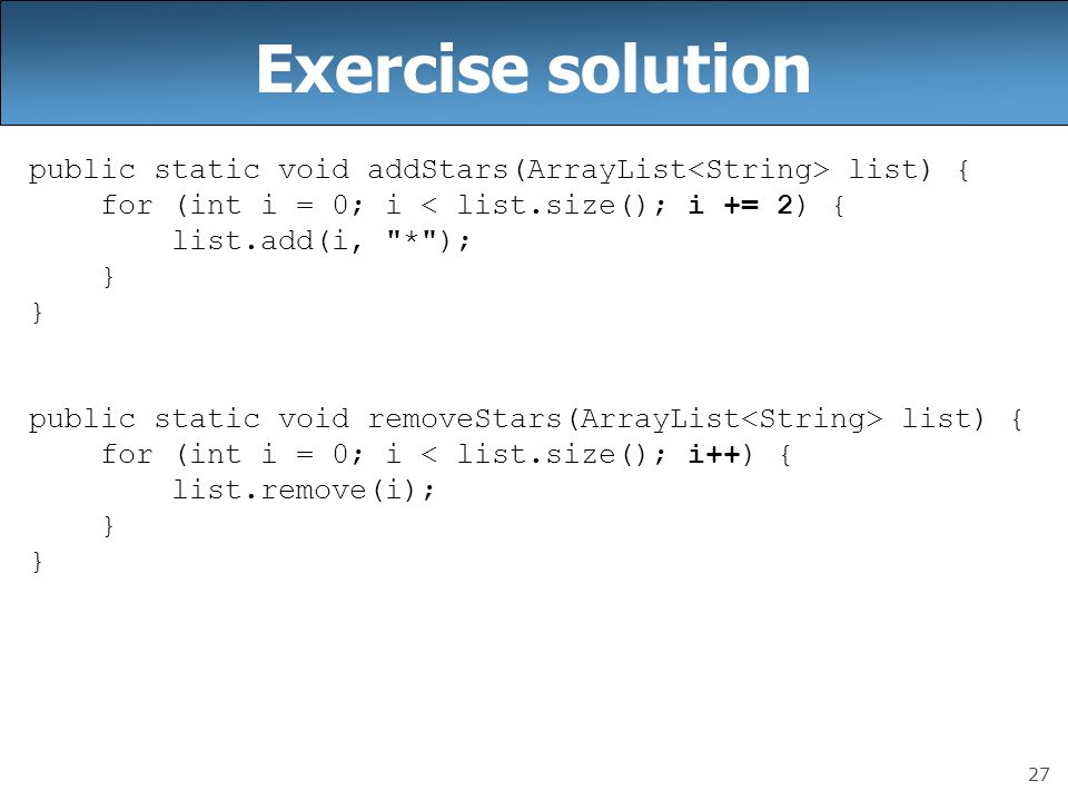 Exercise solution public static void addStars(ArrayList<String> list) { for (int i = 0; i < list.size(); i += 2) {