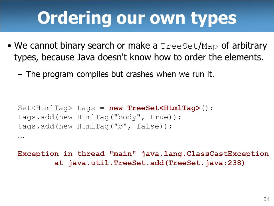 Ordering our own types We cannot binary search or make a TreeSet/Map of arbitrary types, because Java doesn t know how to order the elements.
