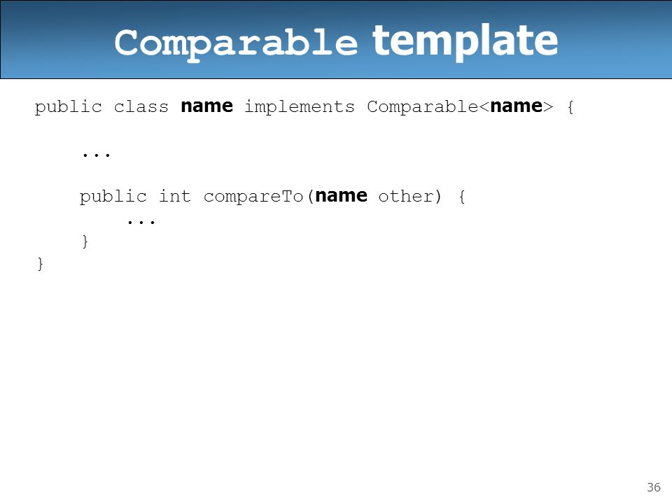 Comparable template public class name implements Comparable<name> { ... public int compareTo(name other) {