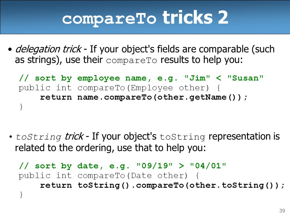 compareTo tricks 2 delegation trick - If your object s fields are comparable (such as strings), use their compareTo results to help you: