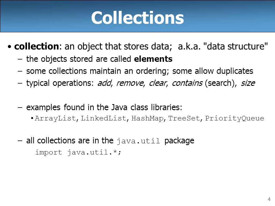 Collections collection: an object that stores data; a.k.a. data structure the objects stored are called elements.