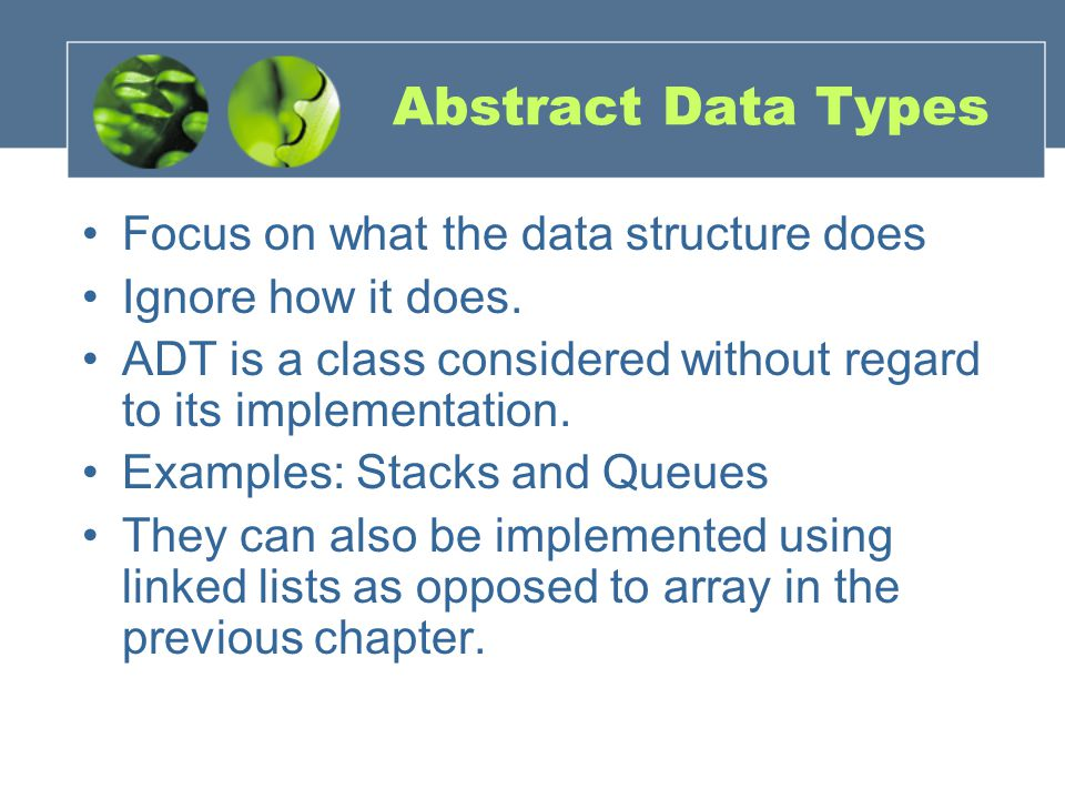 Abstract Data Types Focus on what the data structure does