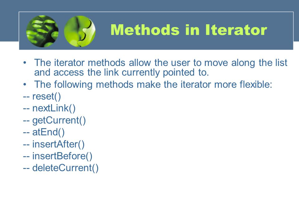 Methods in Iterator The iterator methods allow the user to move along the list and access the link currently pointed to.