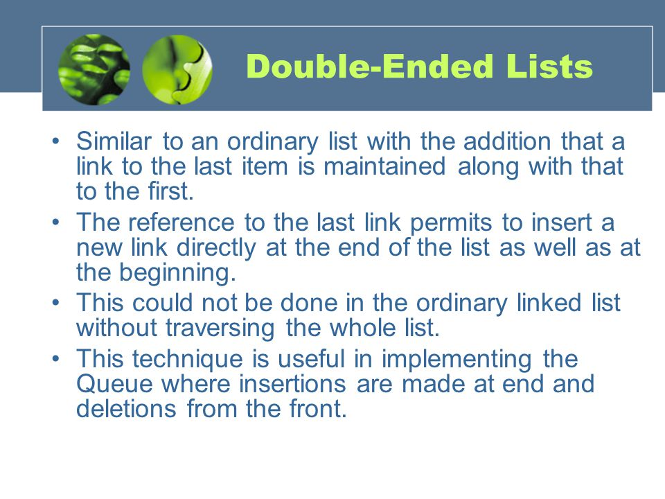 Double-Ended Lists Similar to an ordinary list with the addition that a link to the last item is maintained along with that to the first.