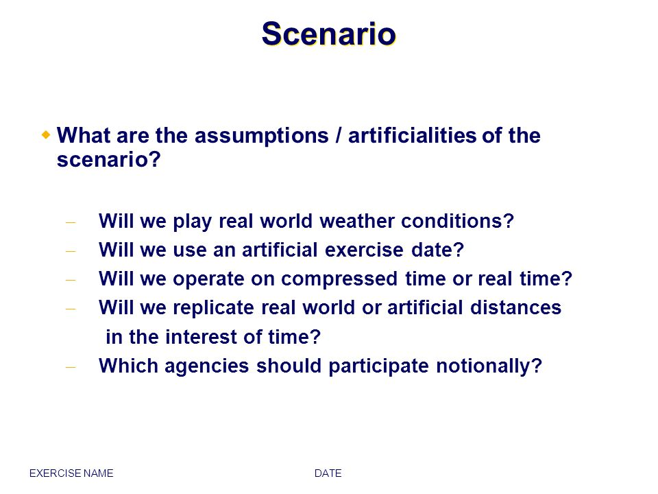 Scenario What are the assumptions / artificialities of the scenario