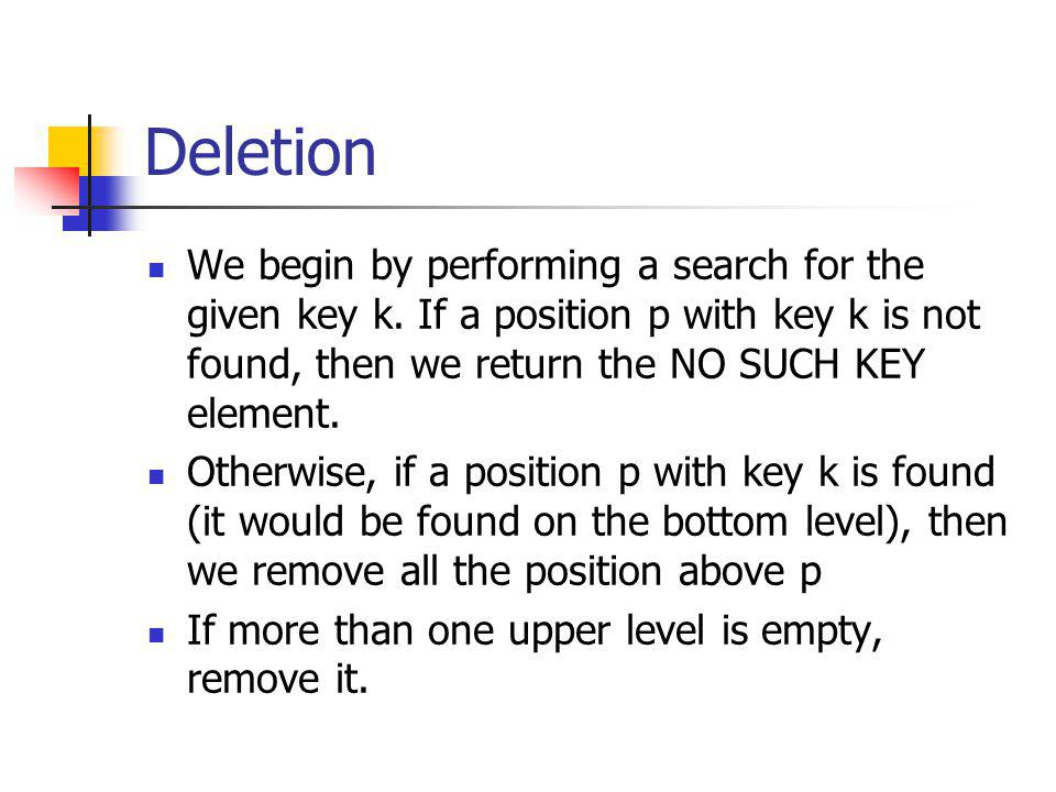 Deletion We begin by performing a search for the given key k. If a position p with key k is not found, then we return the NO SUCH KEY element.