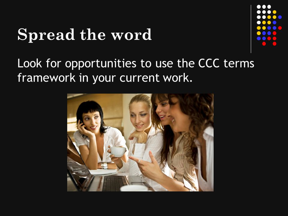 Spread the word Look for opportunities to use the CCC terms framework in your current work.