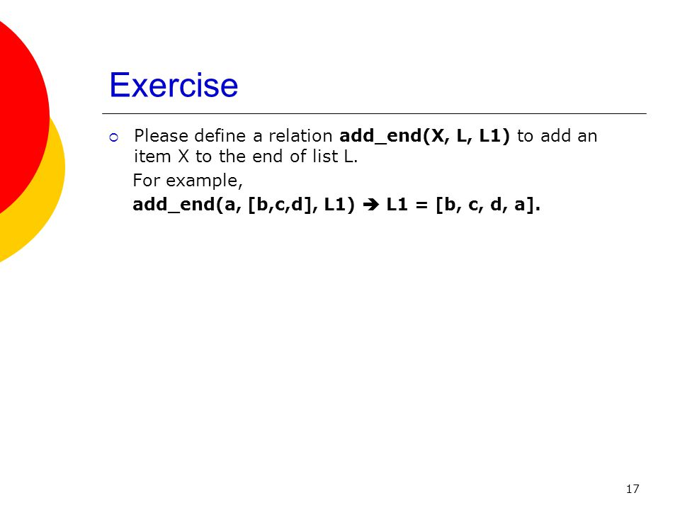 Exercise Please define a relation add_end(X, L, L1) to add an item X to the end of list L. For example,