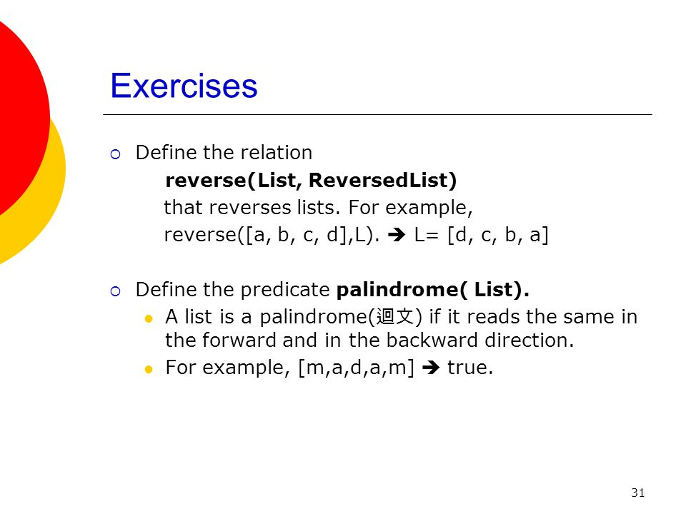 Exercises Define the relation reverse(List, ReversedList)
