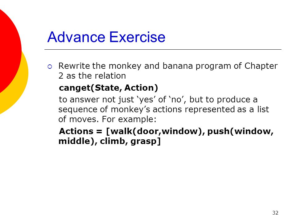 Advance Exercise Rewrite the monkey and banana program of Chapter 2 as the relation. canget(State, Action)