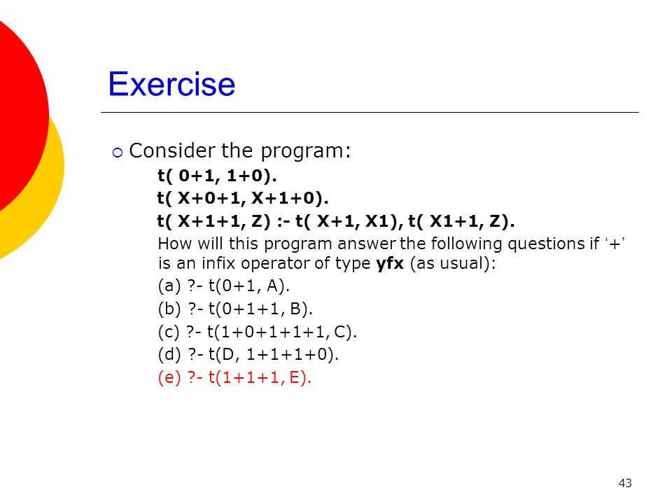 Exercise Consider the program: t( 0+1, 1+0). t( X+0+1, X+1+0).