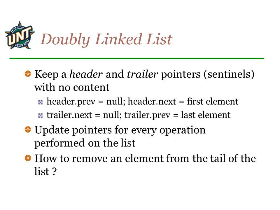 Doubly Linked List Keep a header and trailer pointers (sentinels) with no content. header.prev = null; header.next = first element.