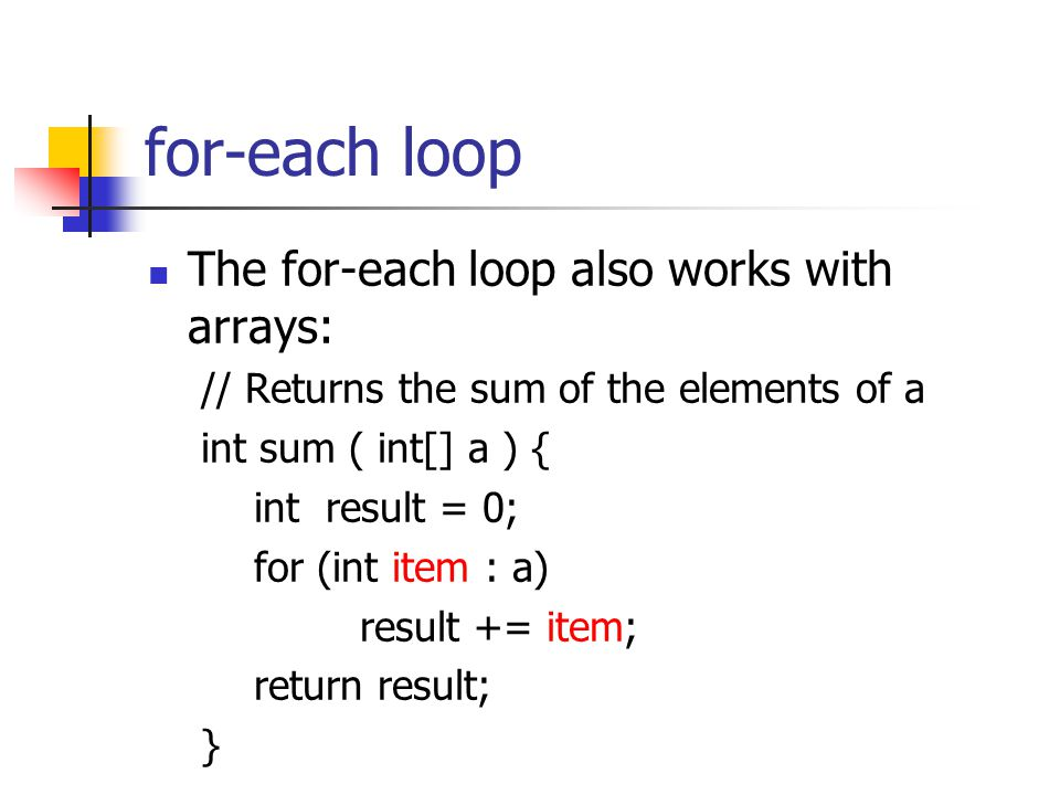 for-each loop The for-each loop also works with arrays: