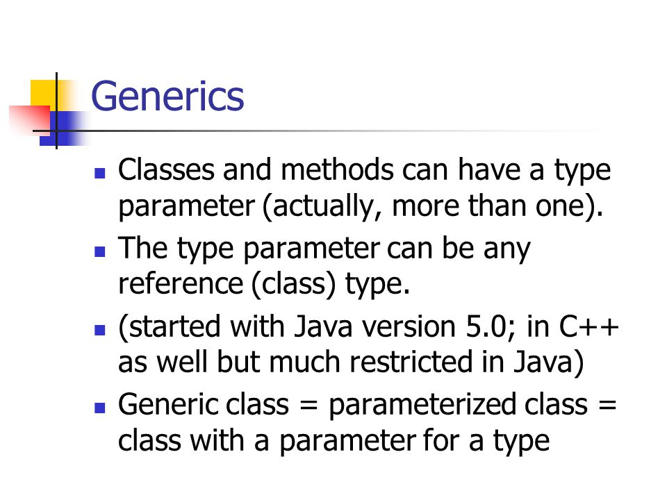Generics Classes and methods can have a type parameter (actually, more than one). The type parameter can be any reference (class) type.