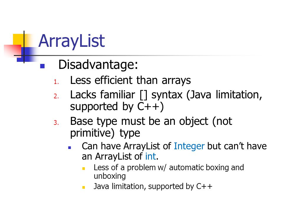 ArrayList Disadvantage: Less efficient than arrays