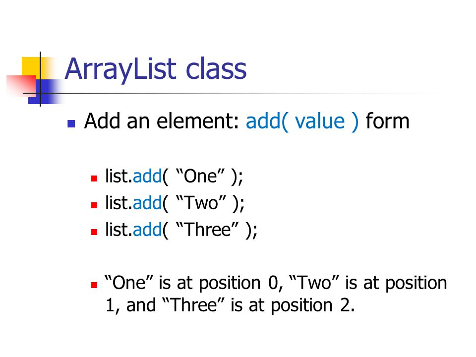 ArrayList class Add an element: add( value ) form list.add( One );