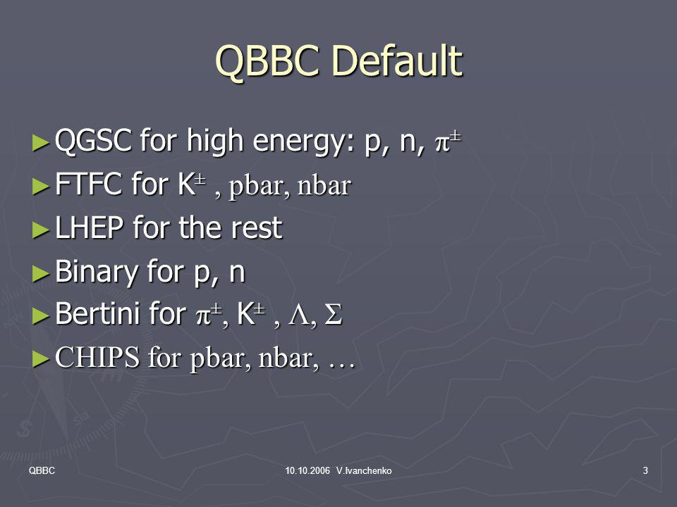 QBBC Default QGSC for high energy: p, n, π± FTFC for K± , pbar, nbar