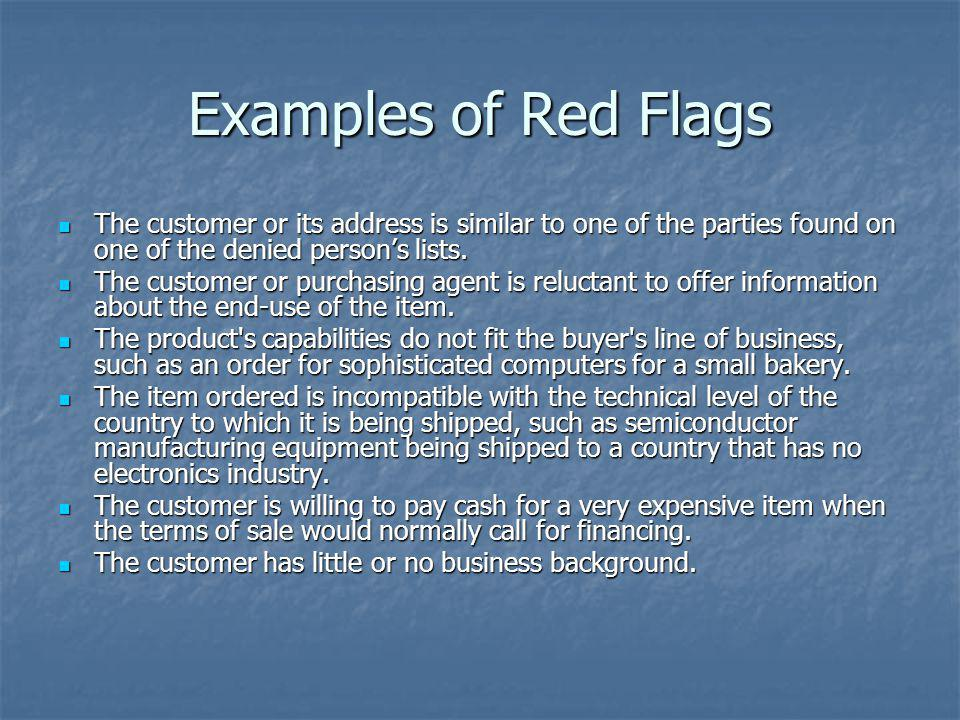 Examples of Red Flags The customer or its address is similar to one of the parties found on one of the denied person's lists.