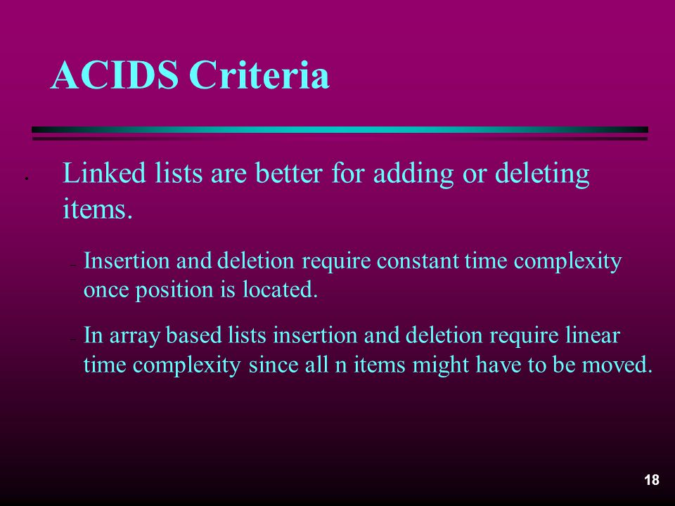 ACIDS Criteria Linked lists are better for adding or deleting items.