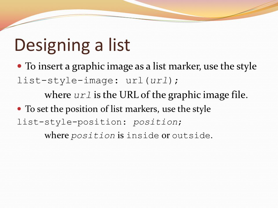 Designing a list To insert a graphic image as a list marker, use the style. list-style-image: url(url);