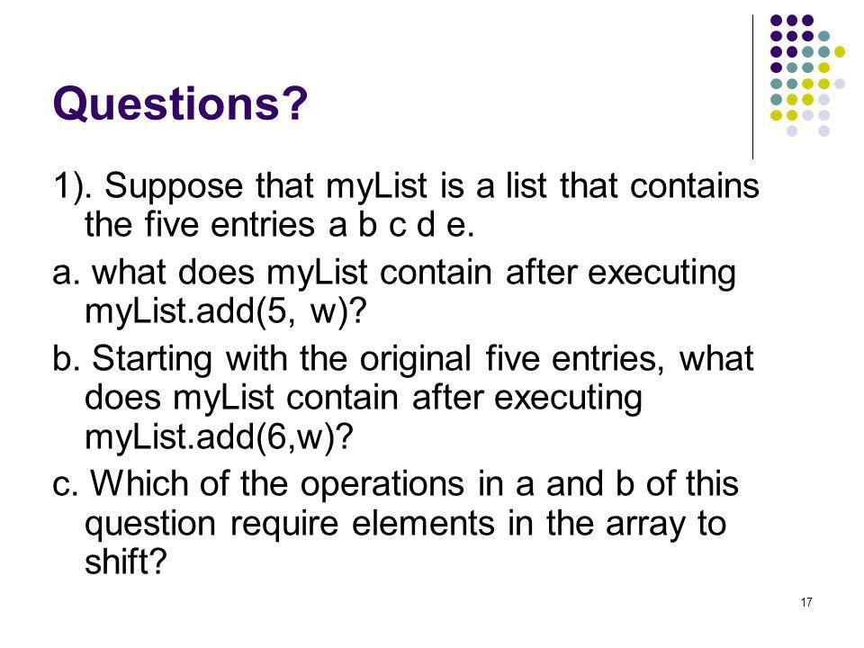 Questions 1). Suppose that myList is a list that contains the five entries a b c d e. a. what does myList contain after executing myList.add(5, w)