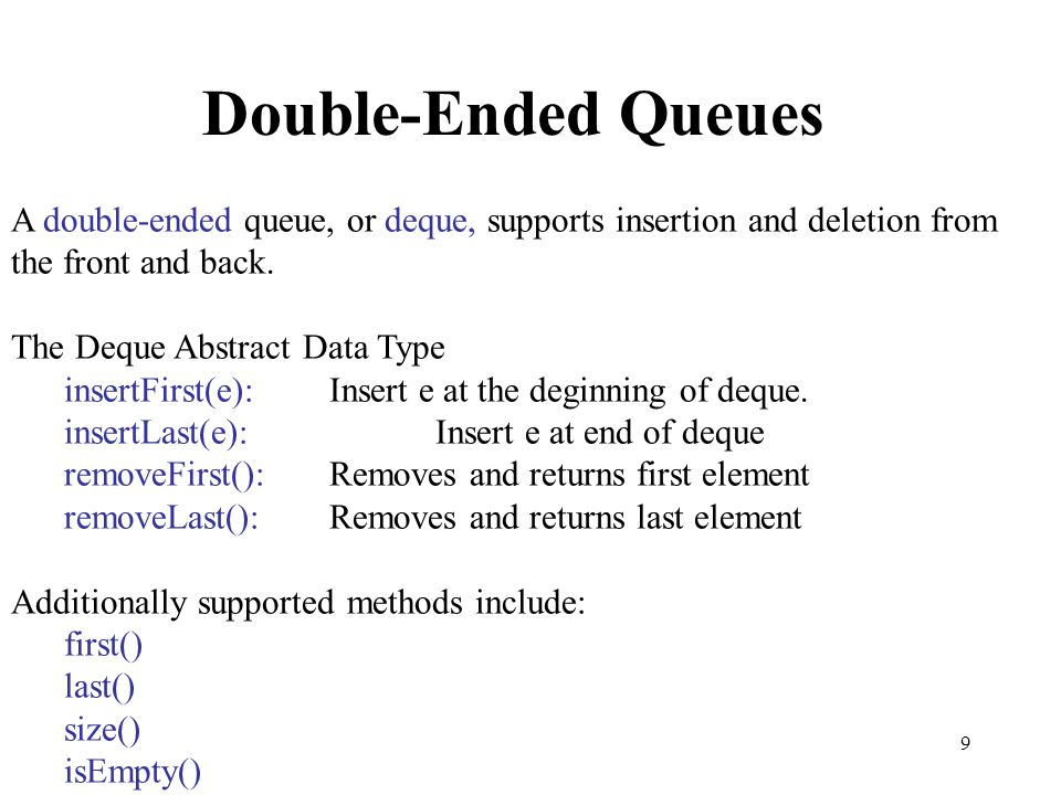 Double-Ended Queues A double-ended queue, or deque, supports insertion and deletion from the front and back.
