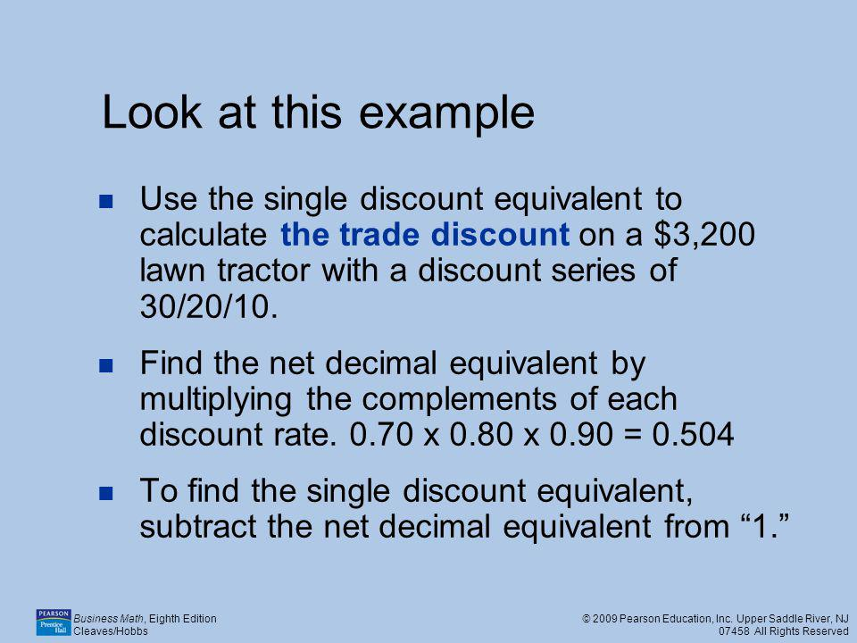 Look at this example Use the single discount equivalent to calculate the trade discount on a $3,200 lawn tractor with a discount series of 30/20/10.