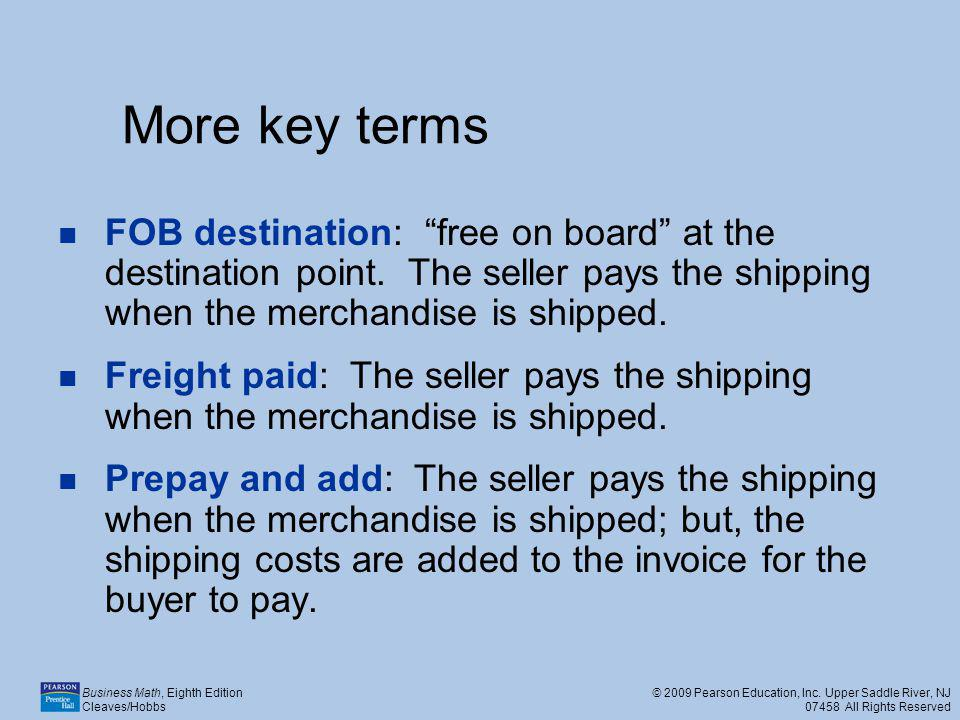 More key terms FOB destination: free on board at the destination point. The seller pays the shipping when the merchandise is shipped.