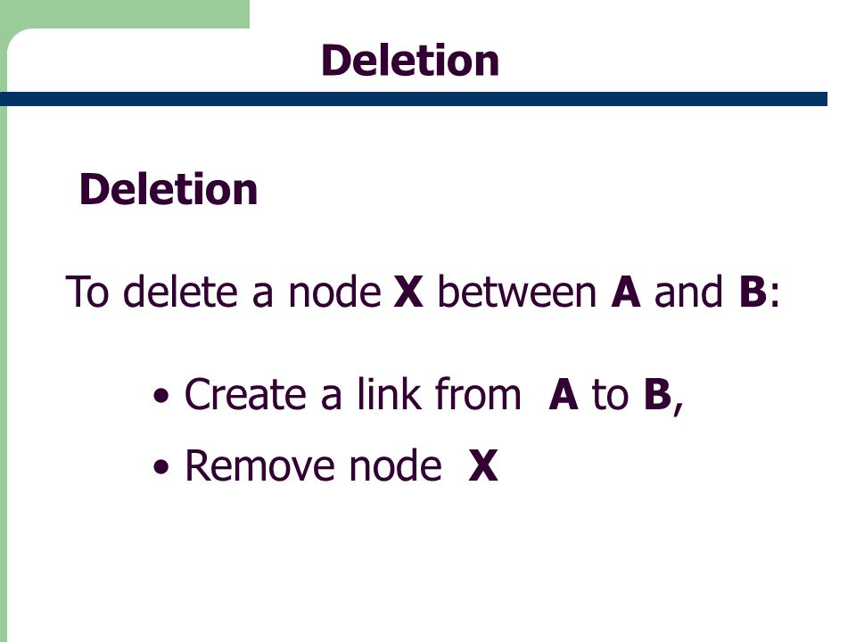 Deletion Deletion To delete a node X between A and B: Create a link from A to B, Remove node X