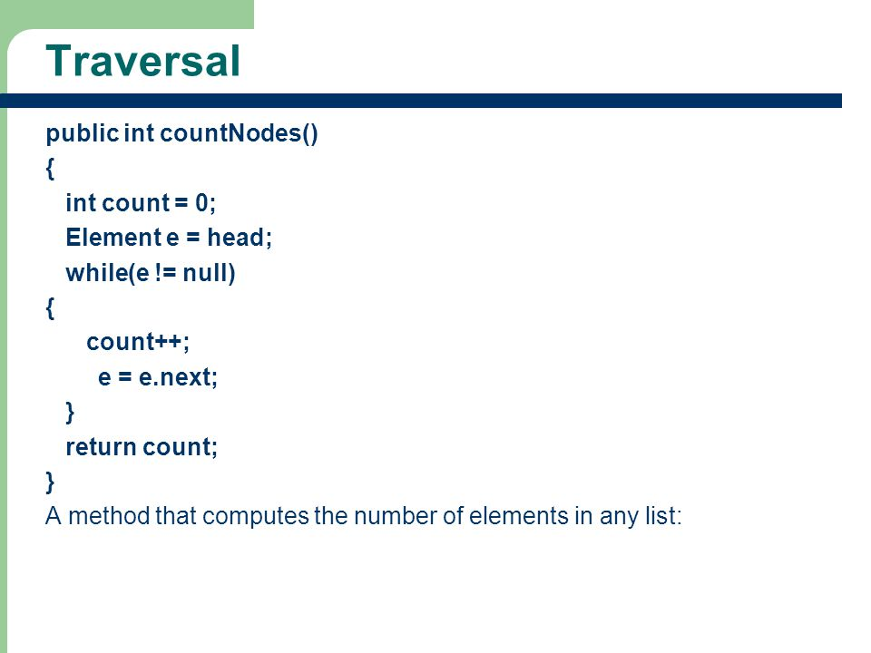 Traversal public int countNodes() { int count = 0; Element e = head;