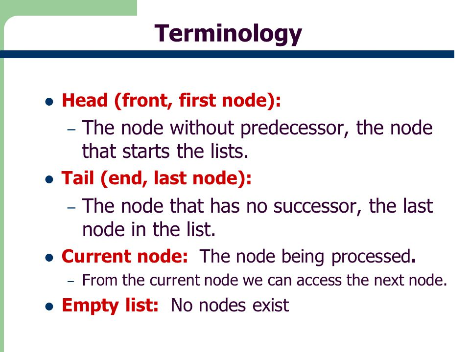 Terminology Head (front, first node): The node without predecessor, the node that starts the lists.