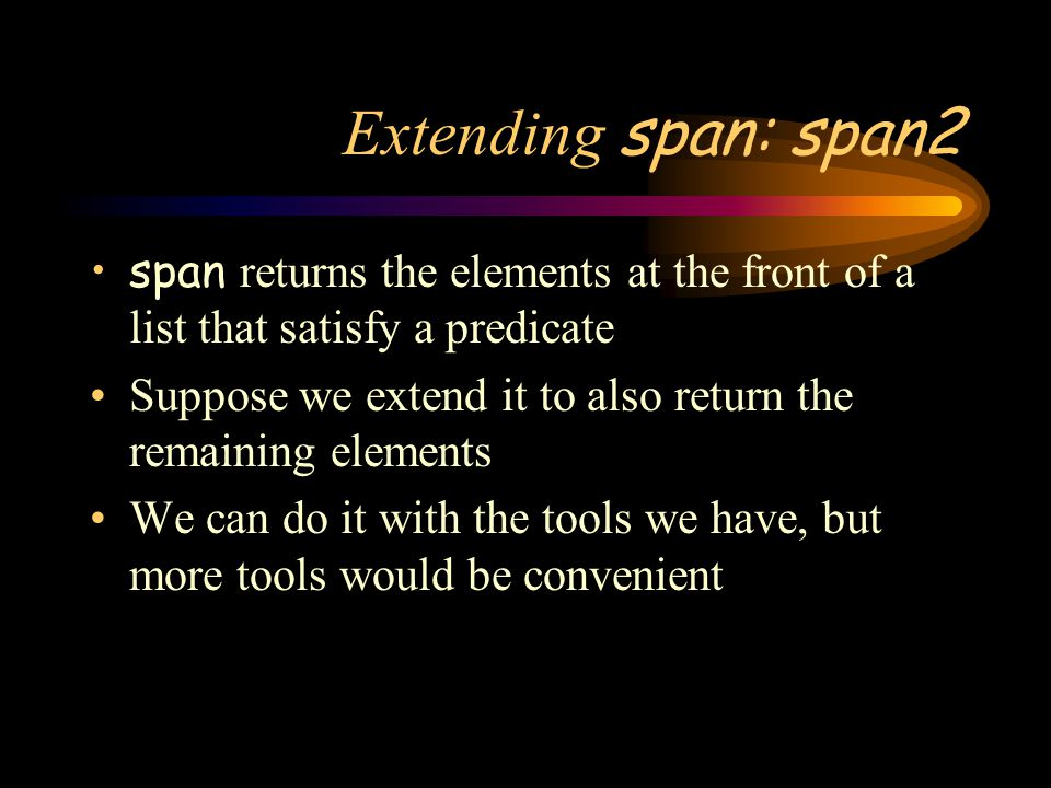 Extending span: span2 span returns the elements at the front of a list that satisfy a predicate.