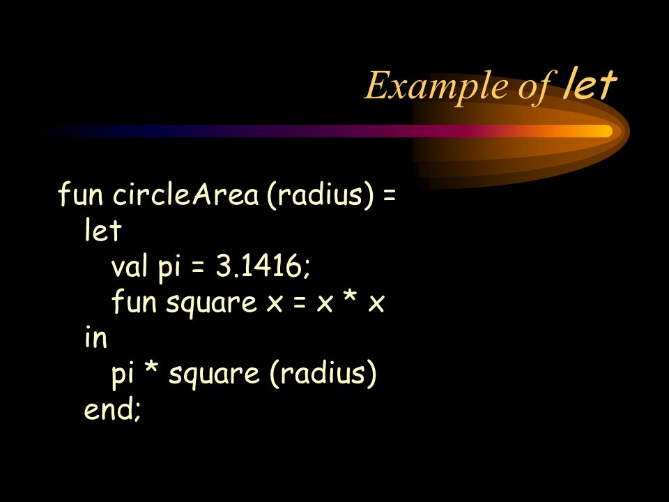 Example of let fun circleArea (radius) = let val pi = 3.1416; fun square x = x * x in pi * square (radius) end;