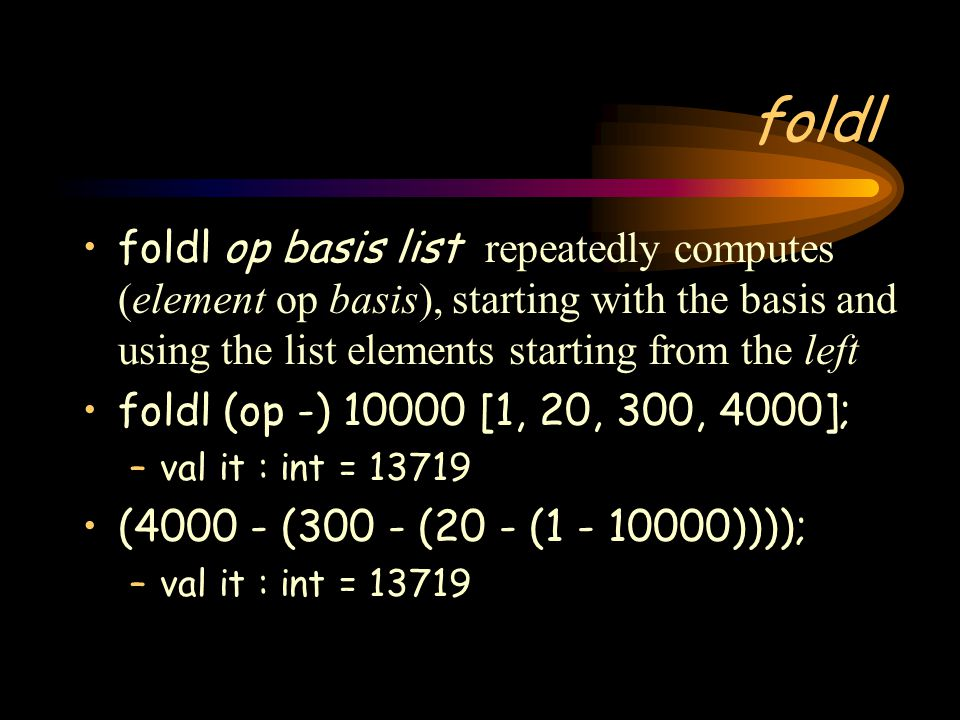 foldl foldl op basis list repeatedly computes (element op basis), starting with the basis and using the list elements starting from the left.