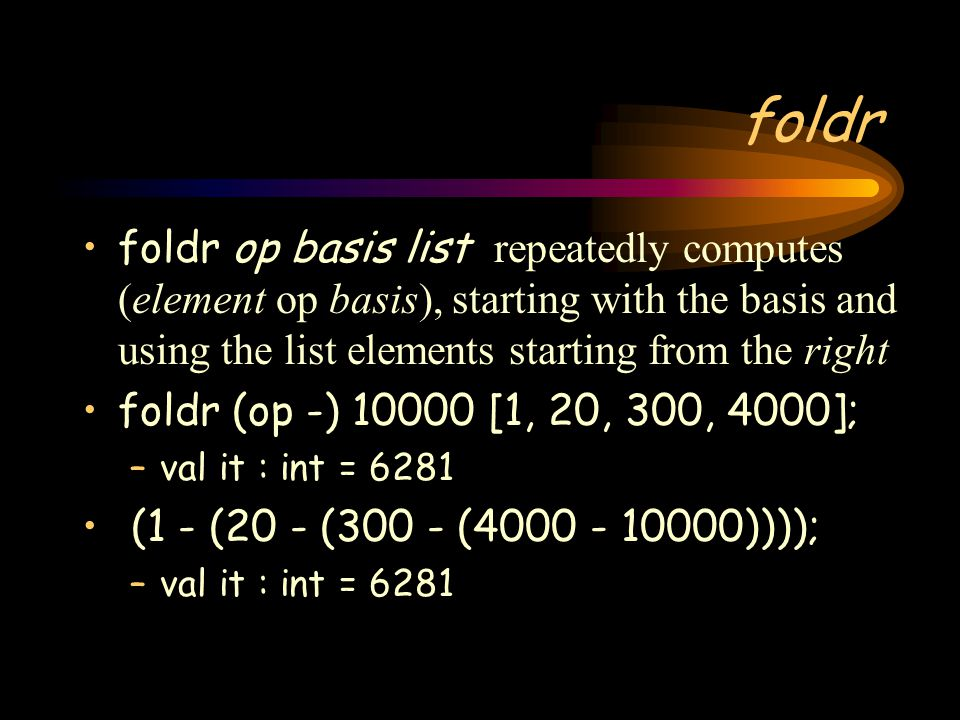 foldr foldr op basis list repeatedly computes (element op basis), starting with the basis and using the list elements starting from the right.