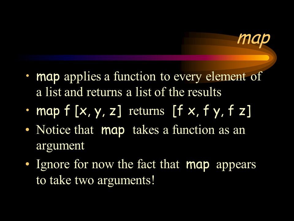 map map applies a function to every element of a list and returns a list of the results. map f [x, y, z] returns [f x, f y, f z]