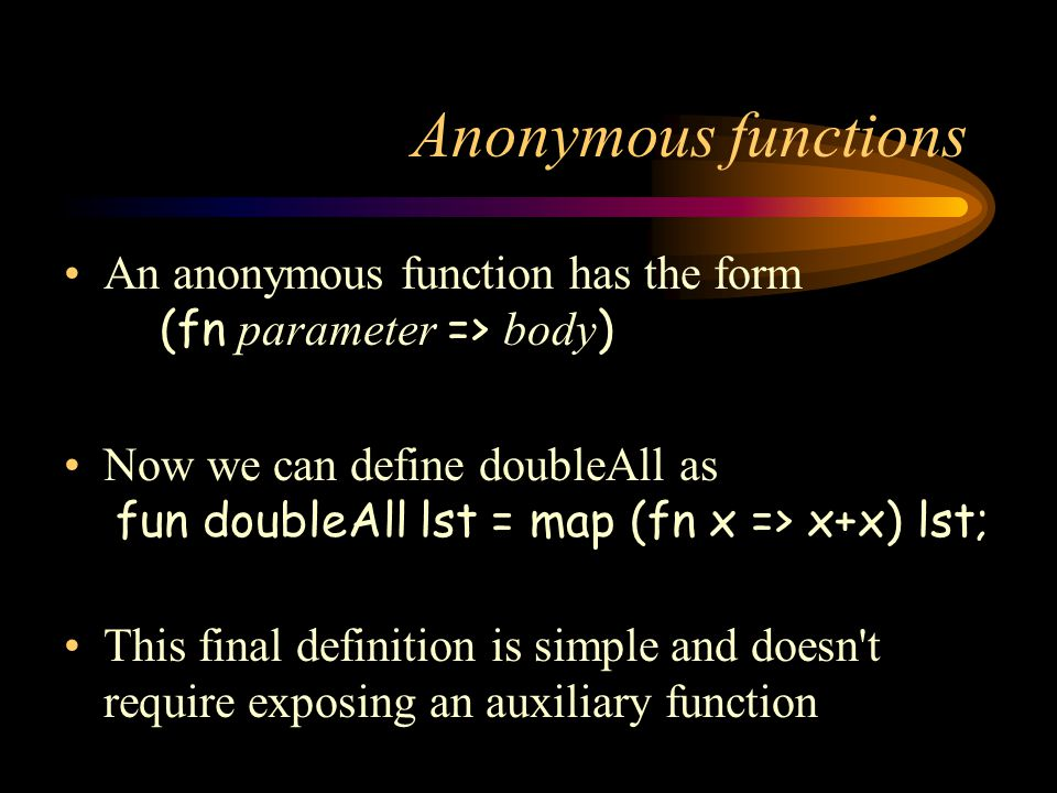 Anonymous functions An anonymous function has the form (fn parameter => body)
