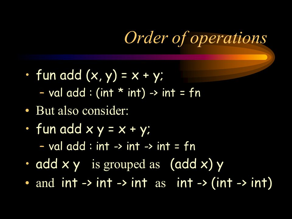 Order of operations fun add (x, y) = x + y; But also consider: