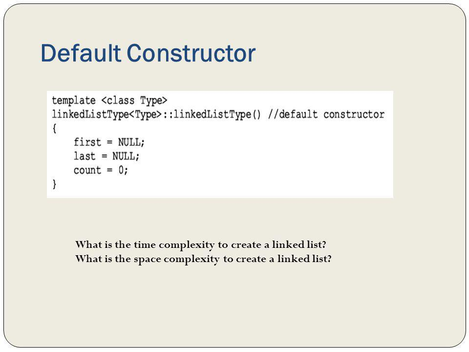 Default Constructor What is the time complexity to create a linked list.