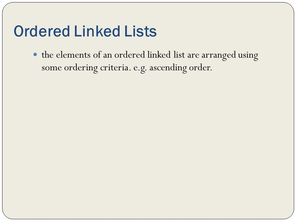 Ordered Linked Lists the elements of an ordered linked list are arranged using some ordering criteria.