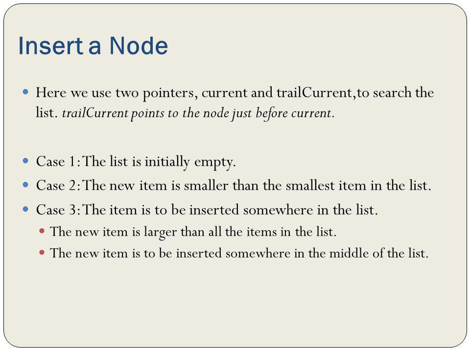 Insert a Node Here we use two pointers, current and trailCurrent,to search the list. trailCurrent points to the node just before current.