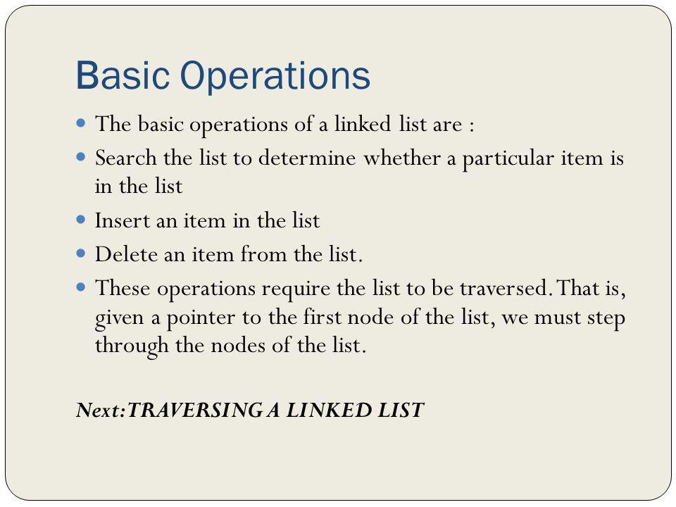 Basic Operations The basic operations of a linked list are :