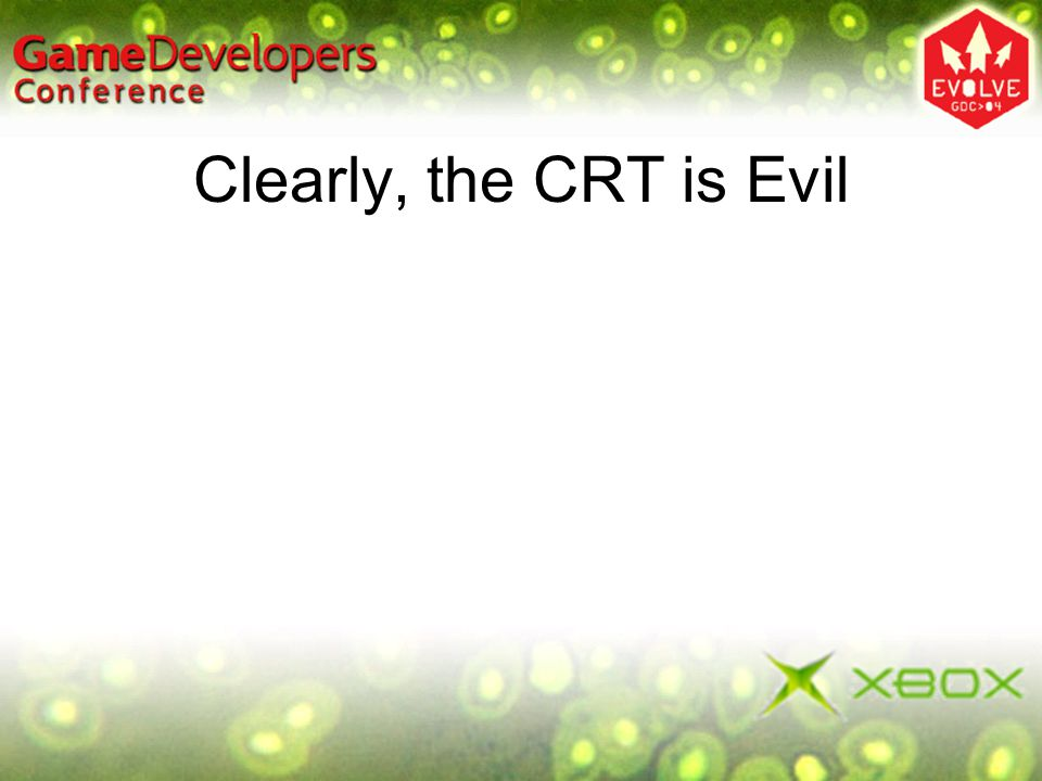Clearly, the CRT is Evil It gets back to use the right tool for the job